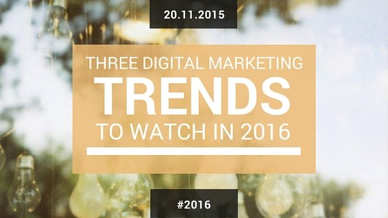 3 Digital Marketing Trends To Watch In 2016